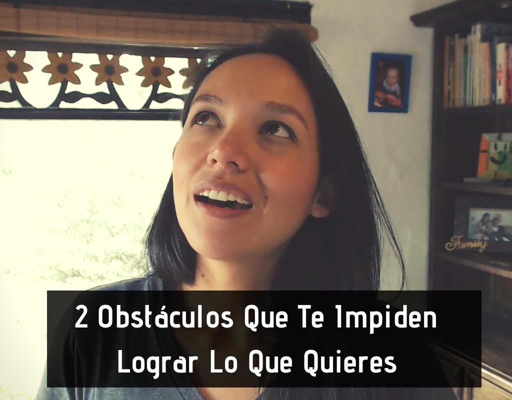 2 Obstáculos Que Te Impiden Lograr Lo Que Quieres y Ser Exitoso